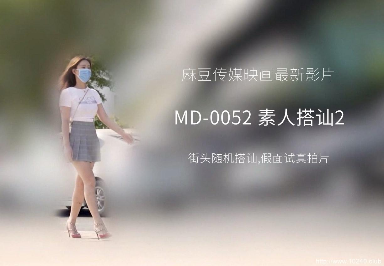 麻豆系列首发推荐国产AV佳作MD-0052街头素人搭讪2美丽小姐姐被骗面试去拍片
